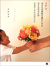 """""""花育""""で子どもの感性を豊かにする ママ&子どものフラワーアレンジメント"""
